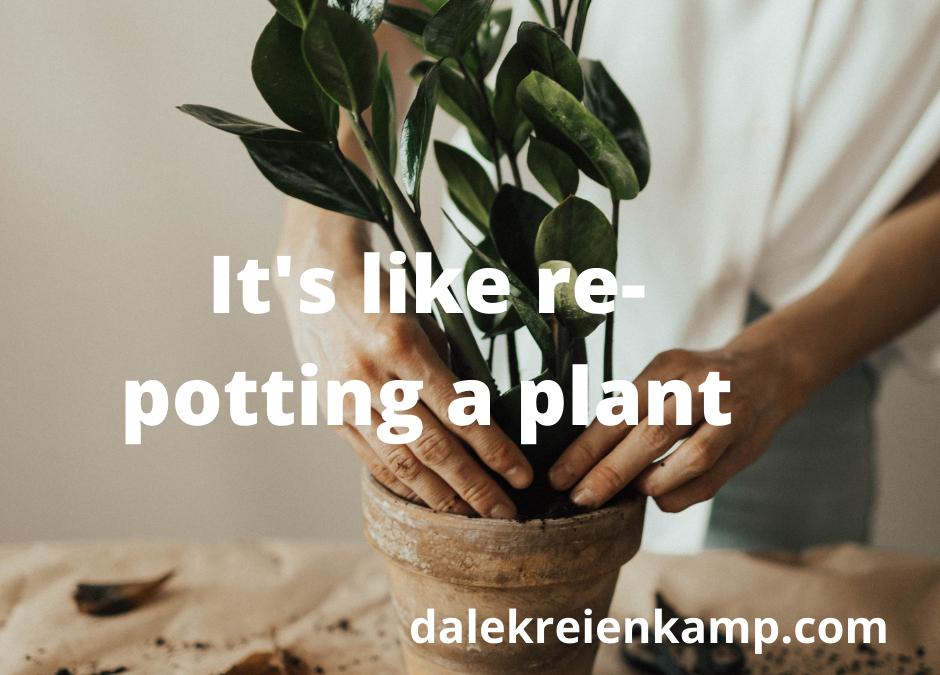 It's like re-potting a plant